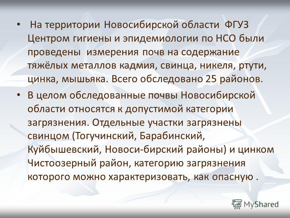 На территории Новосибирской области ФГУЗ Центром гигиены и эпидемиологии по НСО были проведены измерения почв на содержание тяжёлых металлов кадмия, свинца, никеля, ртути, цинка, мышьяка. Всего обследовано 25 районов. В целом обследованные почвы Ново