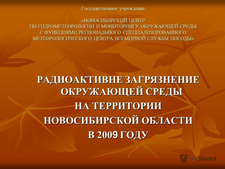 Государственное учреждение «НОВОСИБИРСКИЙ ЦЕНТР ПО ГИДРОМЕТЕОРОЛОГИИ И МОНИТОРИНГУ ОКРУЖАЮЩЕЙ СРЕДЫ С ФУНКЦИЯМИ РЕГИОНАЛЬНОГО СПЕЦИАЛИЗИРОВАННОГО МЕТЕОРОЛОГИЧЕСКОГО ЦЕНТРА ВСЕМИРНОЙ СЛУЖБЫ ПОГОДЫ» РАДИОАКТИВНЕ ЗАГРЯЗНЕНИЕ ОКРУЖАЮЩЕЙ СРЕДЫ НА ТЕРРИТОР