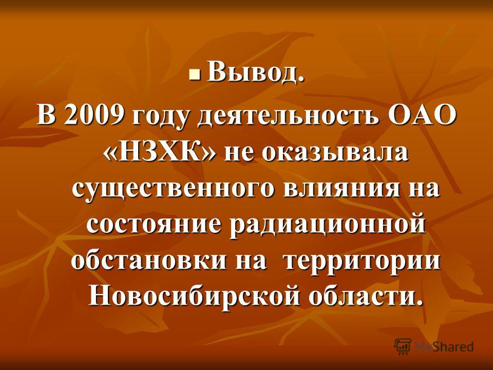 Вывод. Вывод. В 2009 году деятельность ОАО «НЗХК» не оказывала существенного влияния на состояние радиационной обстановки на территории Новосибирской области.