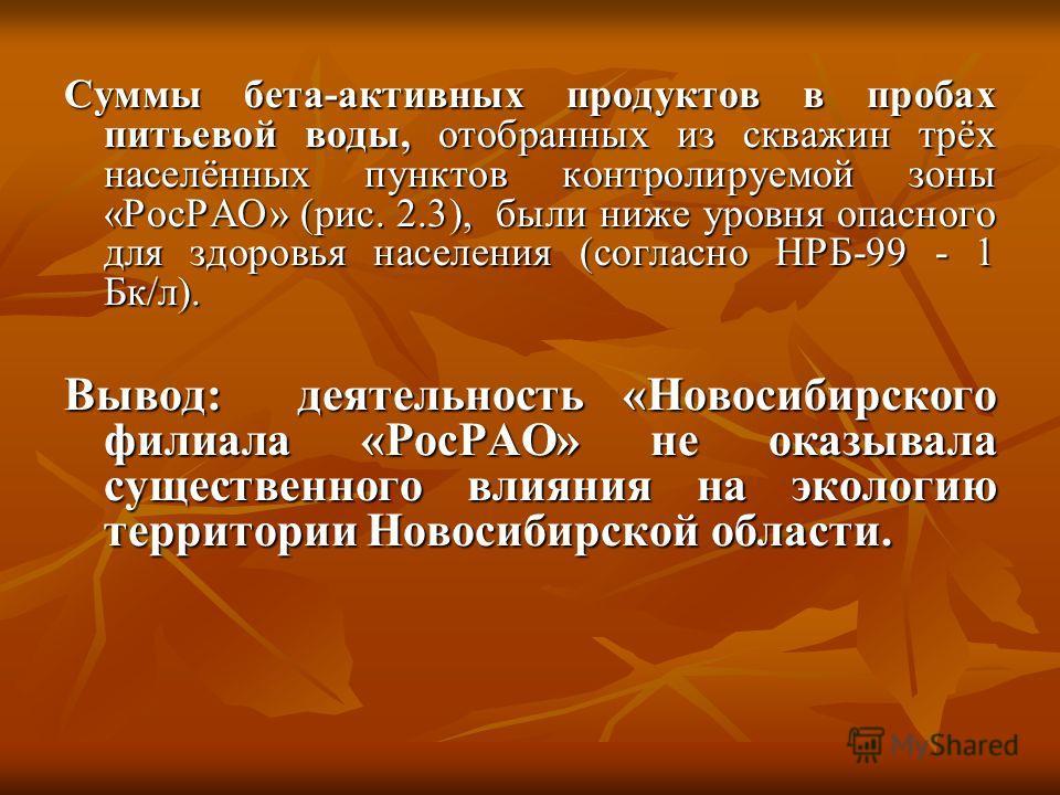 Суммы бета-активных продуктов в пробах питьевой воды, отобранных из скважин трёх населённых пунктов контролируемой зоны «РосРАО» (рис. 2.3), были ниже уровня опасного для здоровья населения (согласно НРБ-99 - 1 Бк/л). Вывод: деятельность «Новосибирск