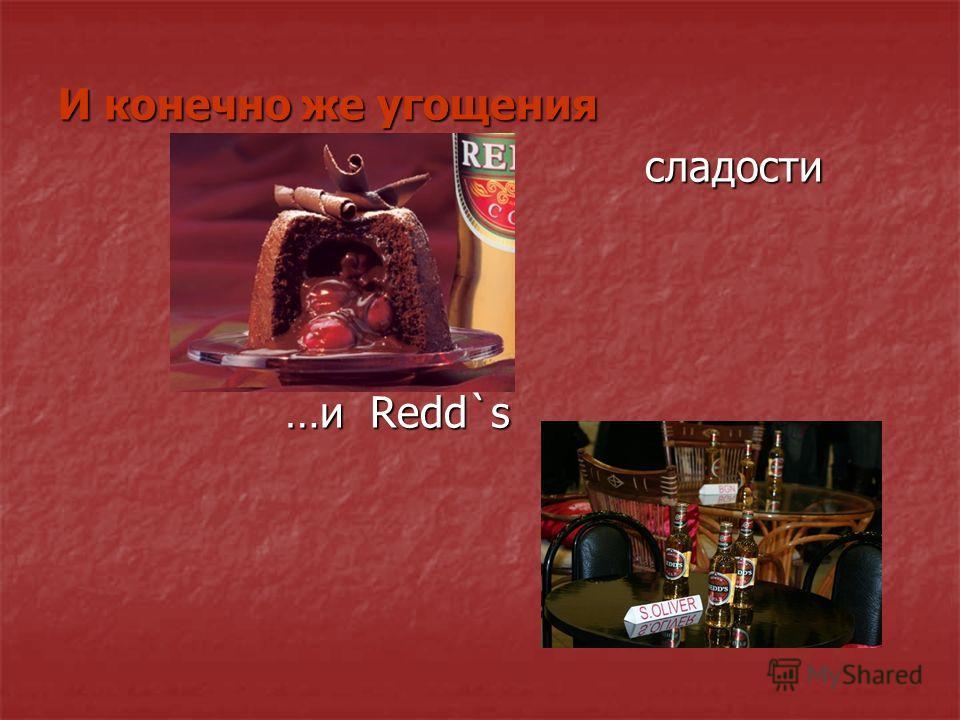 И конечно же угощения сладости сладости …и Redd`s …и Redd`s