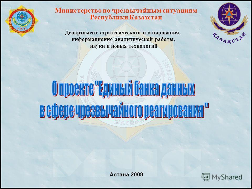 Астана 2009 Министерство по чрезвычайным ситуациям Республики Казахстан Департамент стратегического планирования, информационно-аналитической работы, науки и новых технологий