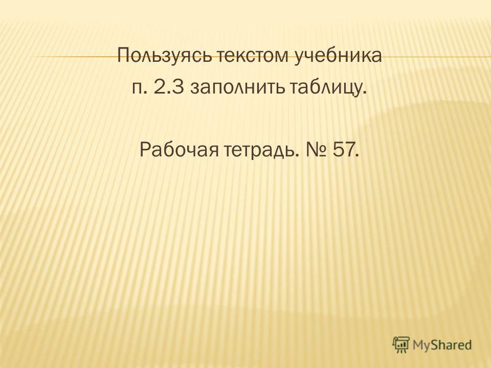 Пользуясь текстом учебника п. 2.3 заполнить таблицу. Рабочая тетрадь. 57.