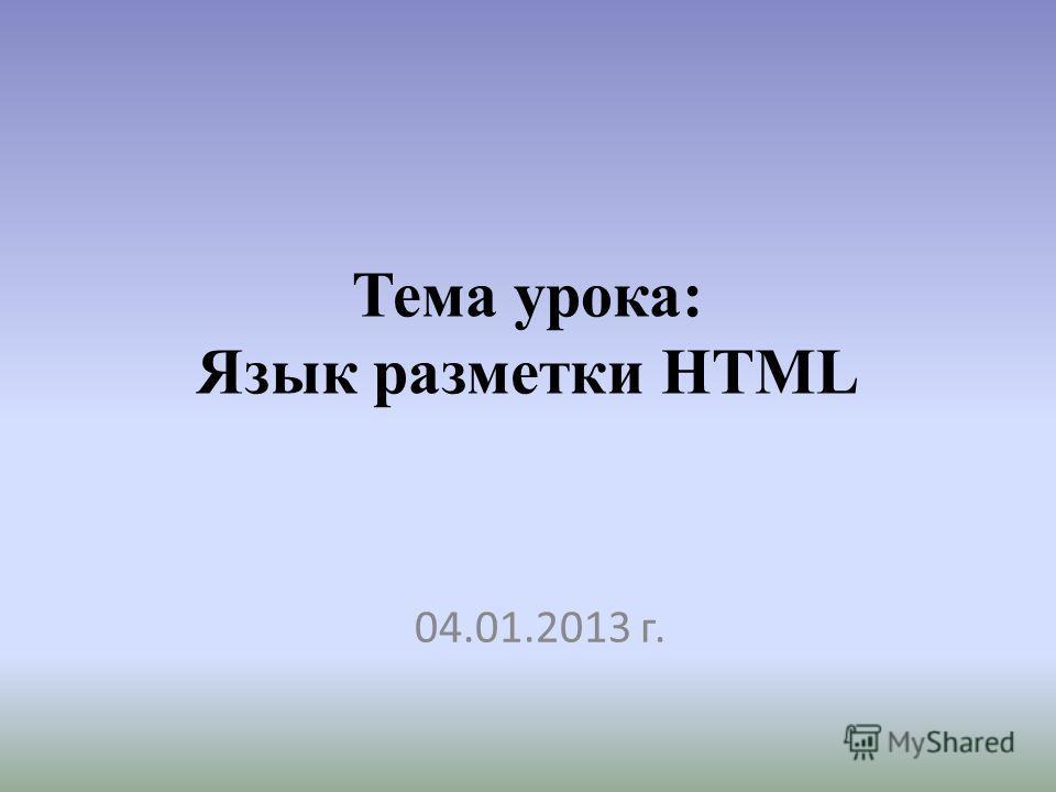 Тема урока: Язык разметки HTML 04.01.2013 г.