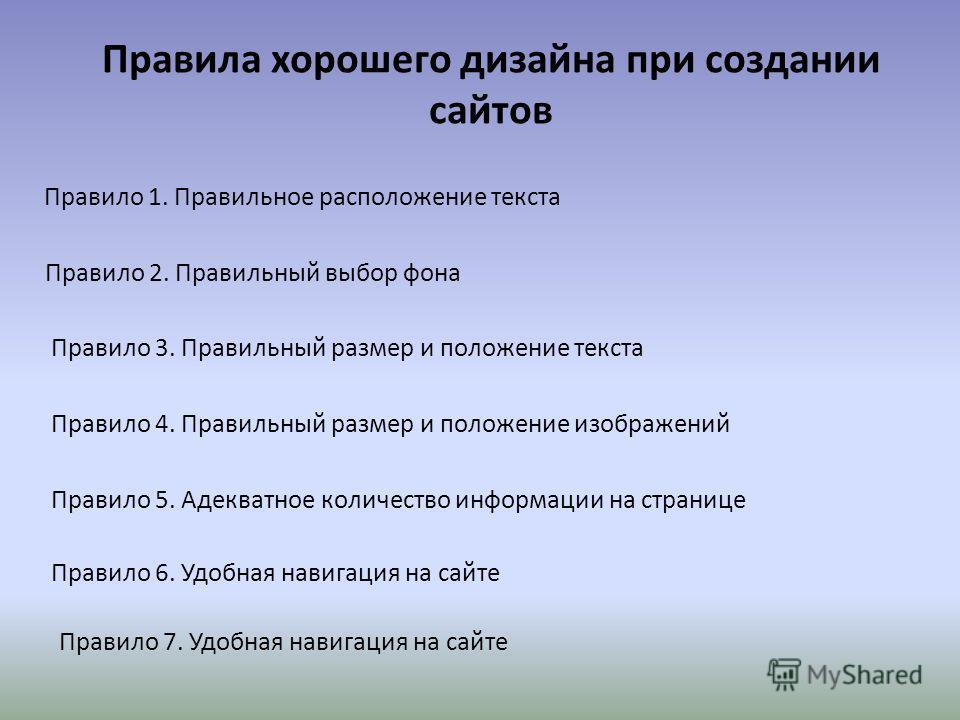 Правила хорошего дизайна при создании сайтов Правило 1. Правильное расположение текста Правило 2. Правильный выбор фона Правило 3. Правильный размер и положение текста Правило 4. Правильный размер и положение изображений Правило 5. Адекватное количес