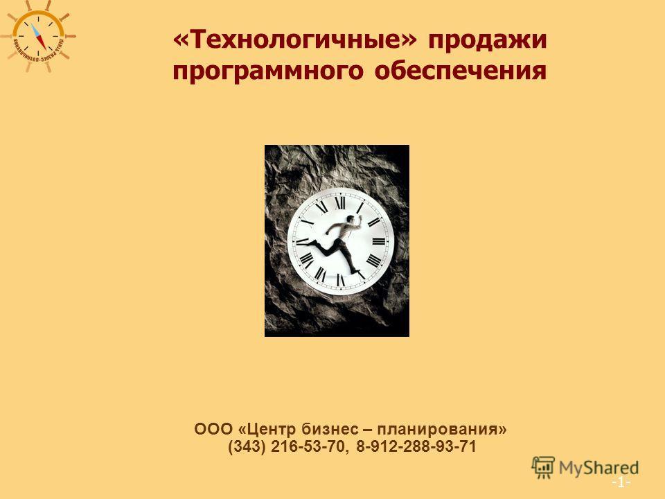-1- «Технологичные» продажи программного обеспечения ООО «Центр бизнес – планирования» (343) 216-53-70, 8-912-288-93-71