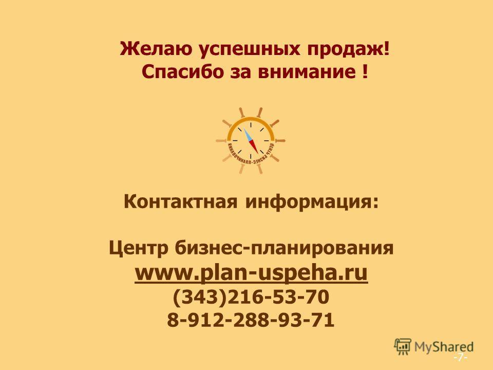 -7- Желаю успешных продаж! Спасибо за внимание ! Контактная информация: Центр бизнес-планирования www.plan-uspeha.ru (343)216-53-70 8-912-288-93-71