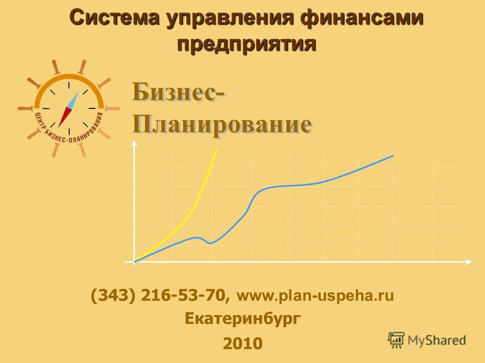 Система управления финансами предприятия (343) 216-53-70, www.plan-uspeha.ru Екатеринбург 2010