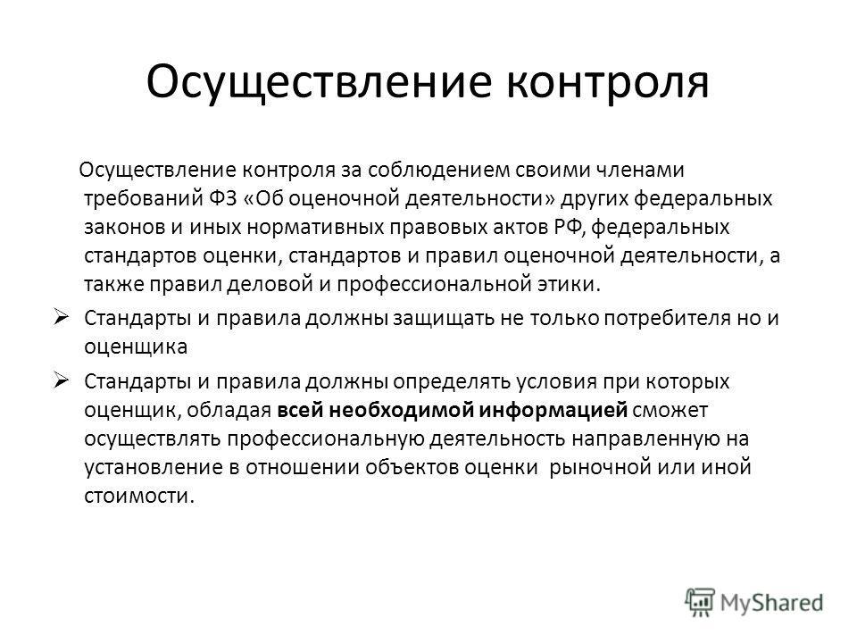 Осуществление контроля Осуществление контроля за соблюдением своими членами требований ФЗ «Об оценочной деятельности» других федеральных законов и иных нормативных правовых актов РФ, федеральных стандартов оценки, стандартов и правил оценочной деятел