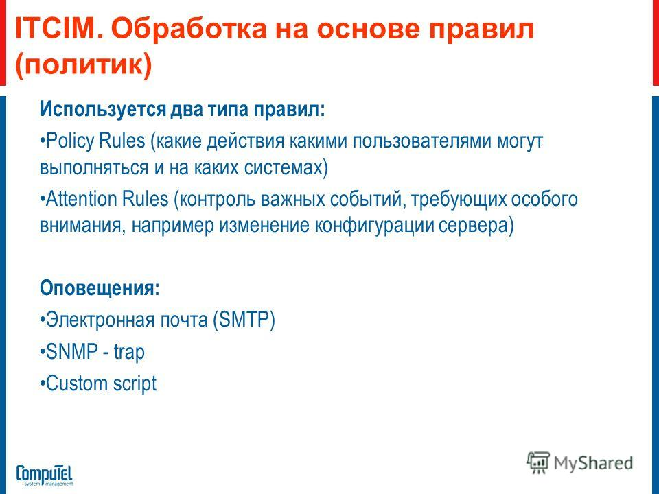 ITCIM. Обработка на основе правил (политик) Используется два типа правил: Policy Rules (какие действия какими пользователями могут выполняться и на каких системах) Attention Rules (контроль важных событий, требующих особого внимания, например изменен