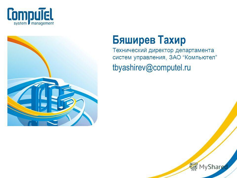 Бяширев Тахир Технический директор департамента систем управления, ЗАО Компьютел tbyashirev@computel.ru