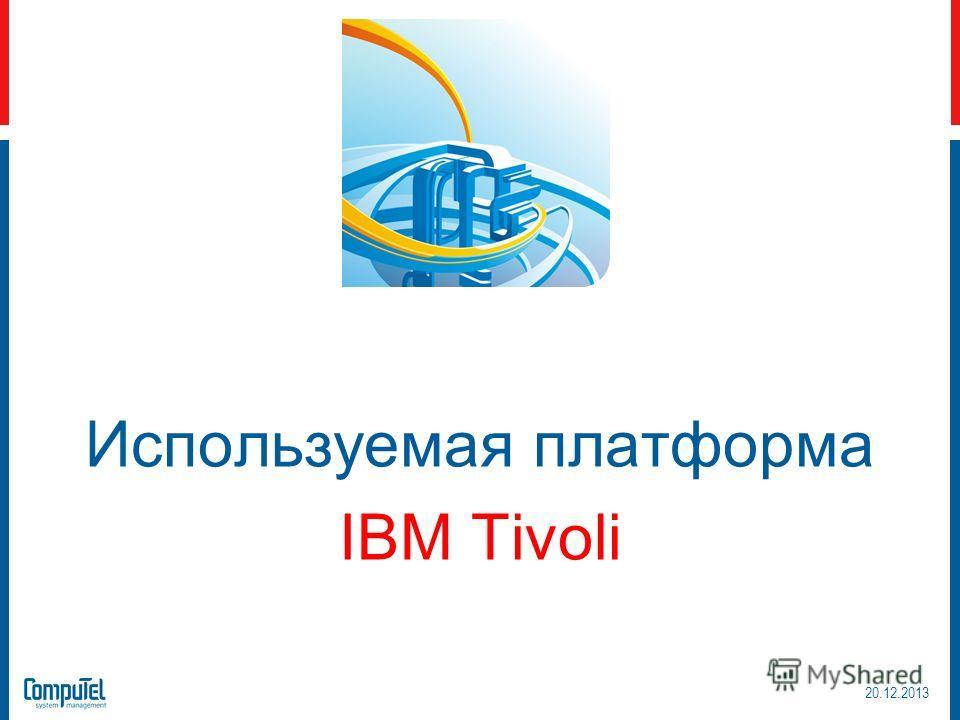 20.12.2013 Используемая платформа IBM Tivoli Используемая платформа IBM Tivoli