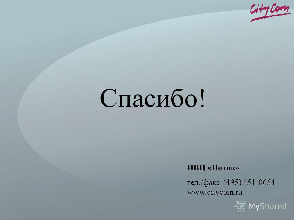 Спасибо! ИВЦ «Поток» тел./факс: (495) 151-0654 www.citycom.ru