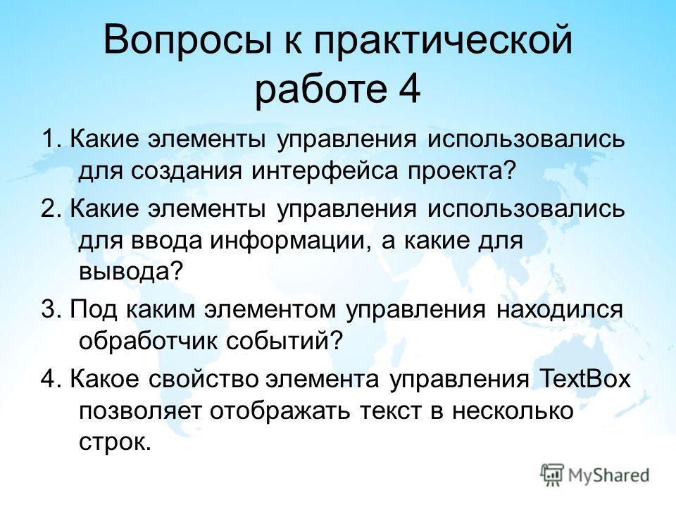 Вопросы к практической работе 4 1. Какие элементы управления использовались для создания интерфейса проекта? 2. Какие элементы управления использовались для ввода информации, а какие для вывода? 3. Под каким элементом управления находился обработчик