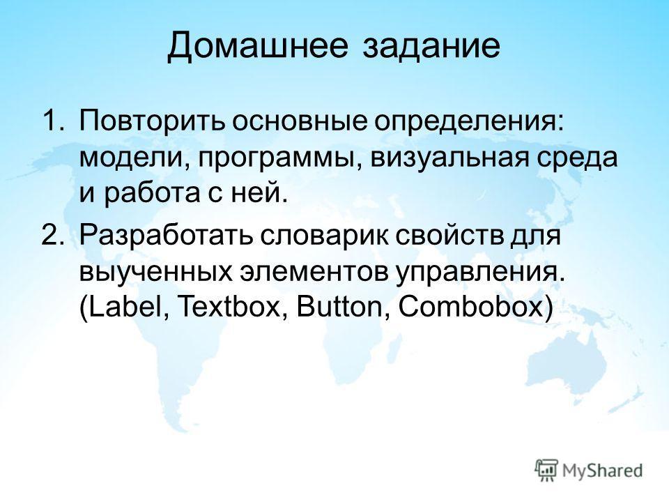 Домашнее задание 1.Повторить основные определения: модели, программы, визуальная среда и работа с ней. 2.Разработать словарик свойств для выученных элементов управления. (Label, Textbox, Button, Combobox)