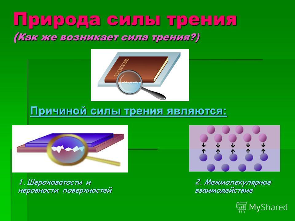 Природа силы трения ( Как же возникает сила трения?) Причиной силы трения являются: 1.Шероховатости и неровности поверхностей 2.Межмолекулярное взаимодействие