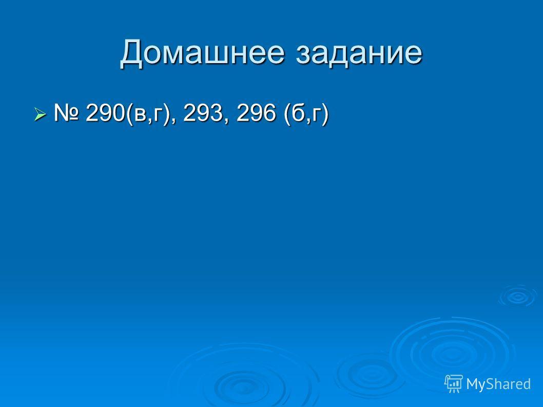 Домашнее задание 290(в,г), 293, 296 (б,г) 290(в,г), 293, 296 (б,г)