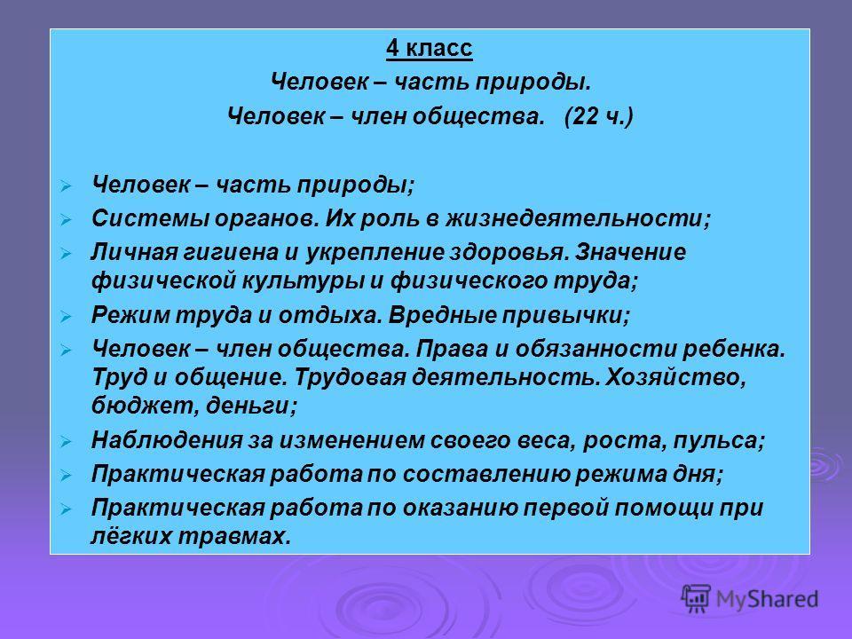 4 класс Человек – часть природы. Человек – член общества. (22 ч.) Человек – часть природы; Системы органов. Их роль в жизнедеятельности; Личная гигиена и укрепление здоровья. Значение физической культуры и физического труда; Режим труда и отдыха. Вре