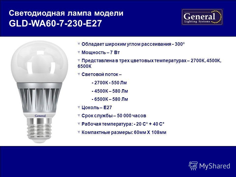 Светодиодная лампа модели GLD-WA60-7-230-E27 ٧ Обладает широким углом рассеивания - 300º ٧ Мощность – 7 Вт ٧ Представлена в трех цветовых температурах – 2700К, 4500К, 6500К ٧ Световой поток – - 2700К - 550 Лм - 4500К – 580 Лм - 6500К – 580 Лм ٧ Цокол