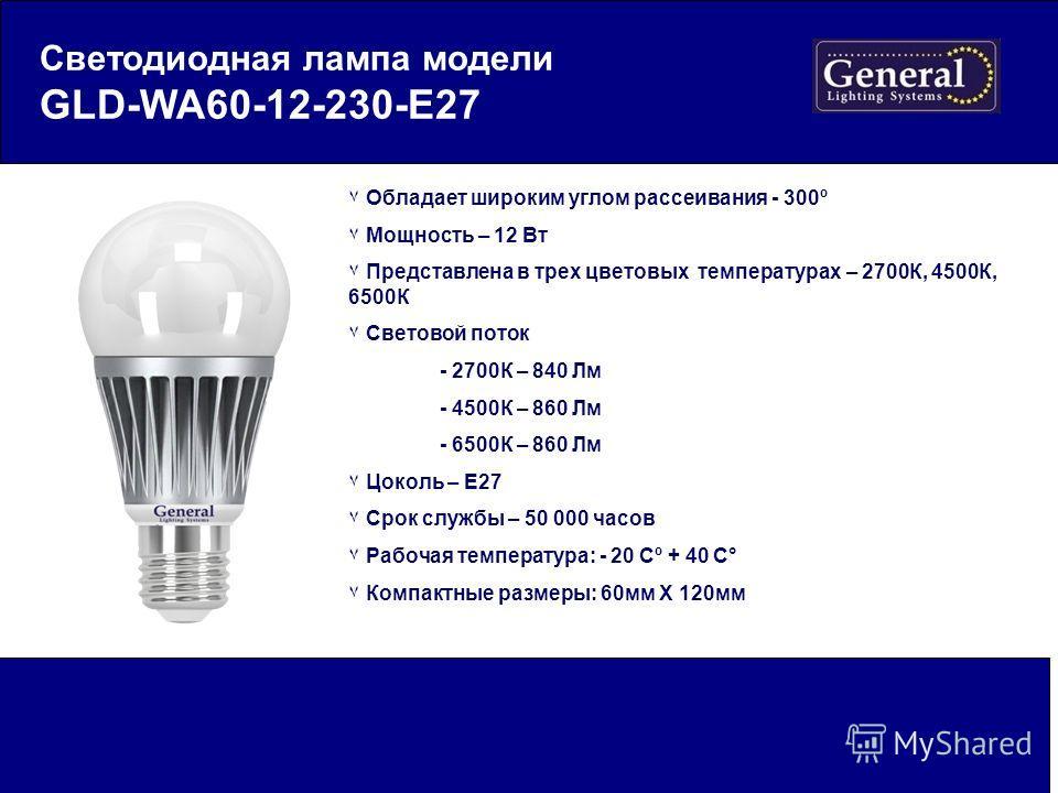 Светодиодная лампа модели GLD-WA60-12-230-E27 ٧ Обладает широким углом рассеивания - 300º ٧ Мощность – 12 Вт ٧ Представлена в трех цветовых температурах – 2700К, 4500К, 6500К ٧ Световой поток - 2700К – 840 Лм - 4500К – 860 Лм - 6500К – 860 Лм ٧ Цокол