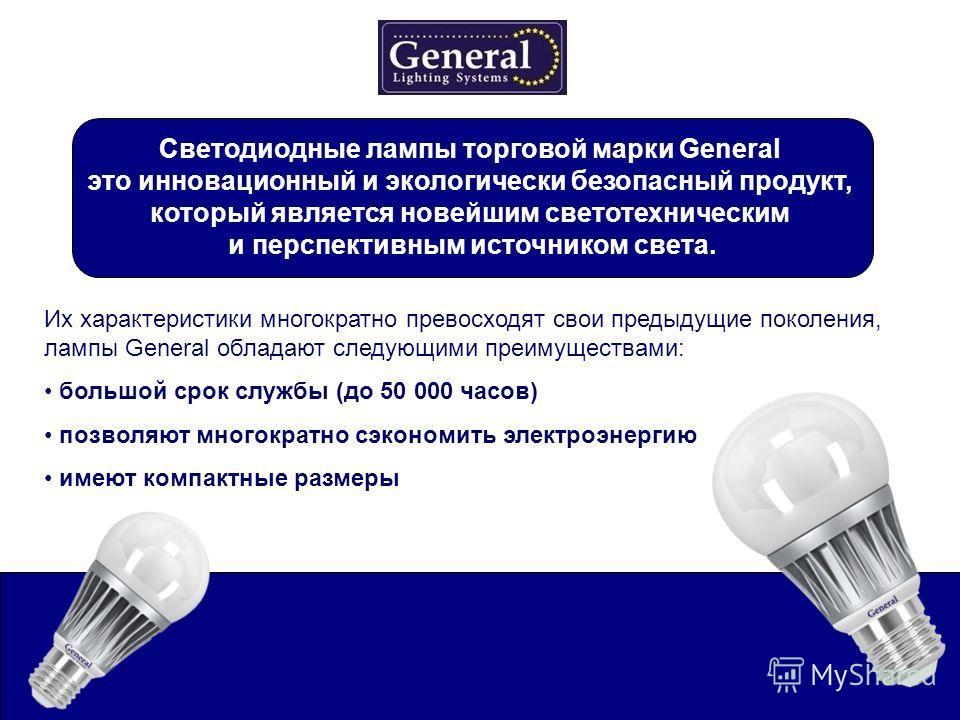 Их характеристики многократно превосходят свои предыдущие поколения, лампы General обладают следующими преимуществами: большой срок службы (до 50 000 часов) позволяют многократно сэкономить электроэнергию имеют компактные размеры Светодиодные лампы т