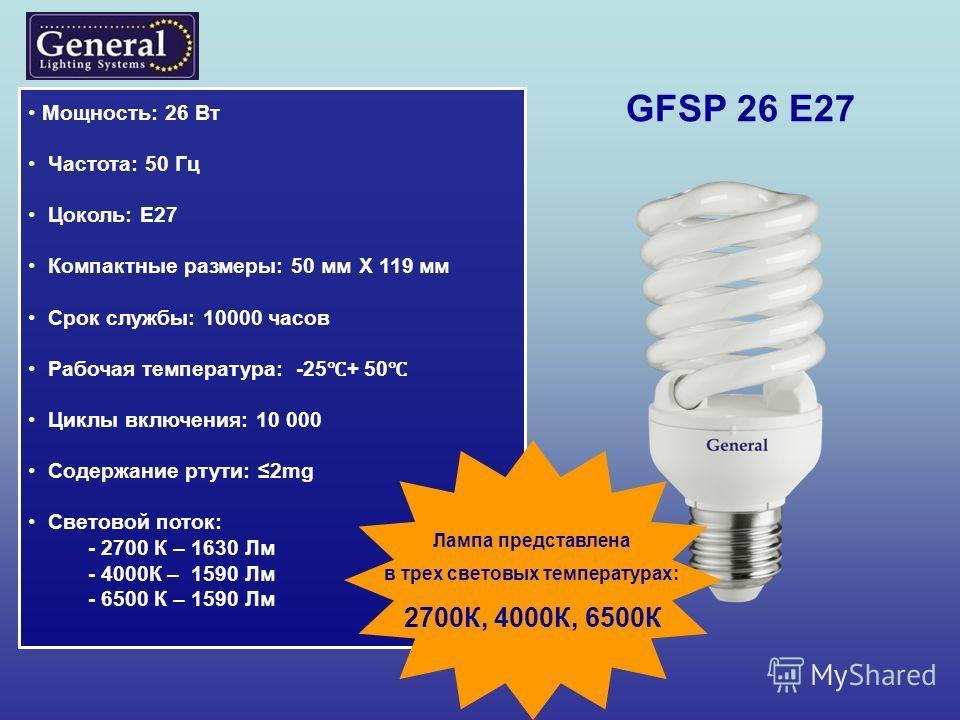 GFSP 26 E27 Мощность: 26 Вт Частота: 50 Гц Цоколь: Е27 Компактные размеры: 50 мм Х 119 мм Срок службы: 10000 часов Рабочая температура: -25 + 50 Циклы включения: 10 000 Содержание ртути: 2mg Световой поток: - 2700 К – 1630 Лм - 4000К – 1590 Лм - 6500