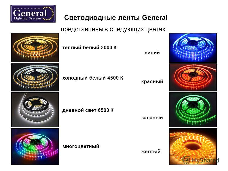 Светодиодные ленты General представлены в следующих цветах: теплый белый 3000 К синий холодный белый 4500 К красный дневной свет 6500 К зеленый многоцветный желтый