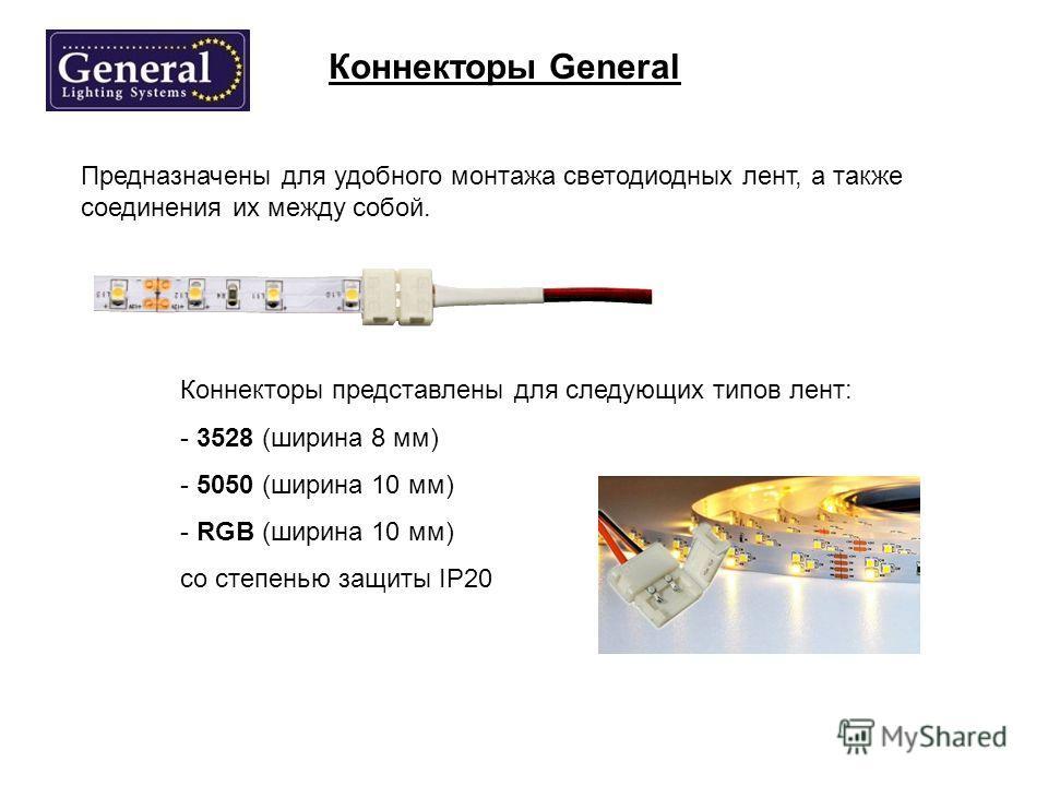Коннекторы General Предназначены для удобного монтажа светодиодных лент, а также соединения их между собой. Коннекторы представлены для следующих типов лент: - 3528 (ширина 8 мм) - 5050 (ширина 10 мм) - RGB (ширина 10 мм) cо степенью защиты IP20