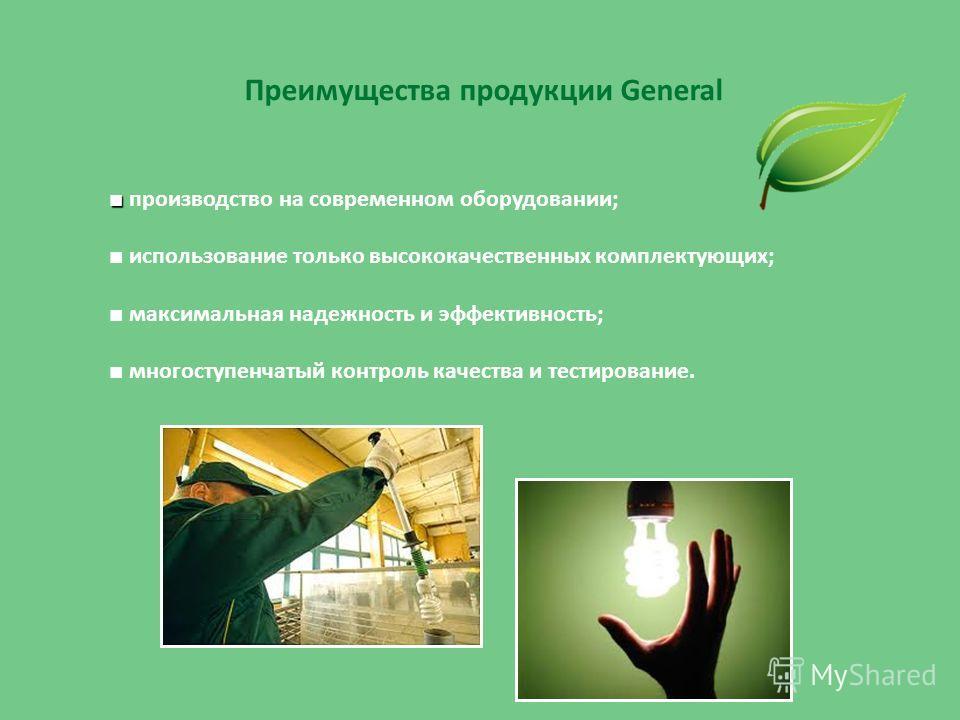 Преимущества продукции General производство на современном оборудовании; использование только высококачественных комплектующих; максимальная надежность и эффективность; многоступенчатый контроль качества и тестирование.