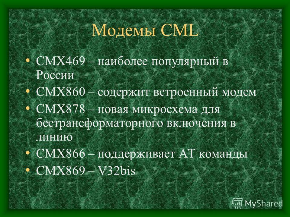 Модемы CML CMX469 – наиболее популярный в России CMX860 – содержит встроенный модем CMX878 – новая микросхема для бестрансформаторного включения в линию CMX866 – поддерживает AT команды CMX869 – V32bis