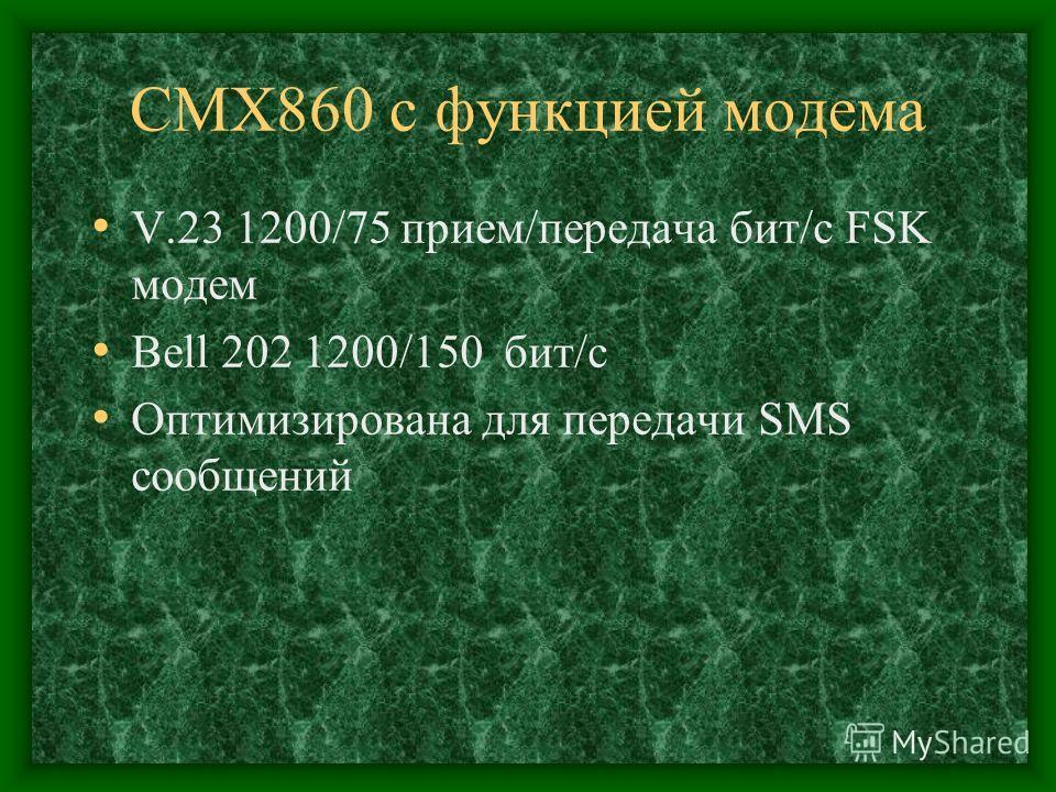 CMX860 с функцией модема V.23 1200/75 прием/передача бит/c FSK модем Bell 202 1200/150 бит/c Оптимизирована для передачи SMS сообщений