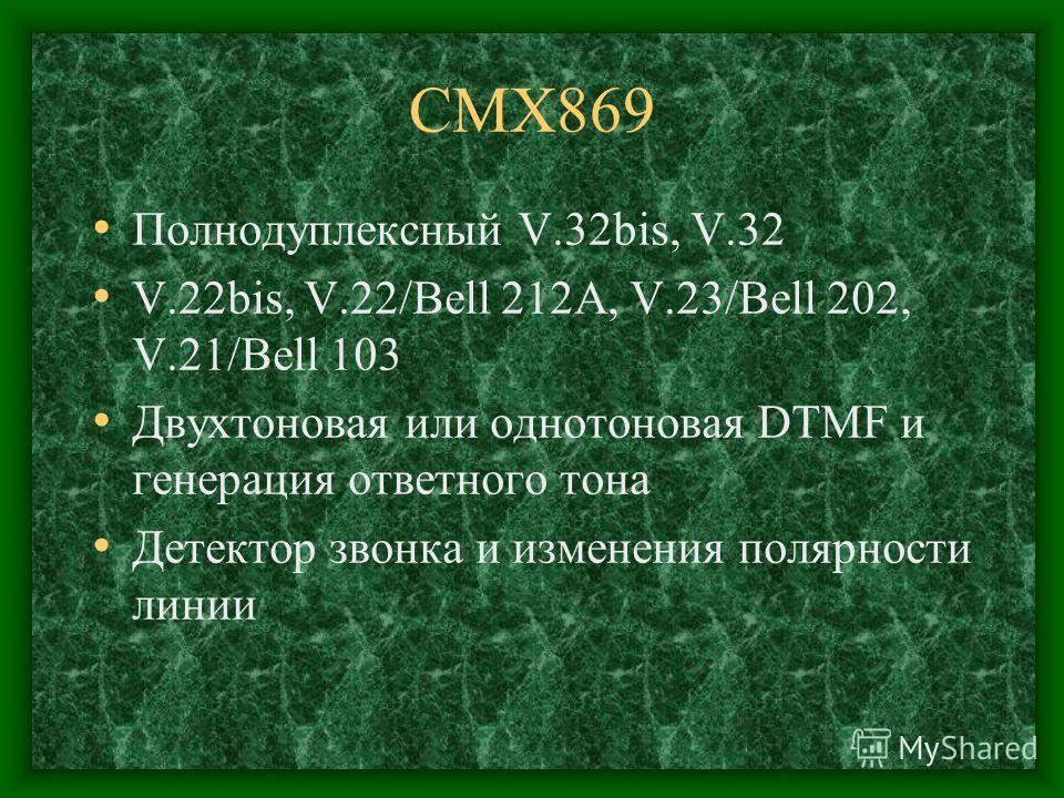CMX869 Полнодуплексный V.32bis, V.32 V.22bis, V.22/Bell 212A, V.23/Bell 202, V.21/Bell 103 Двухтоновая или однотоновая DTMF и генерация ответного тона Детектор звонка и изменения полярности линии