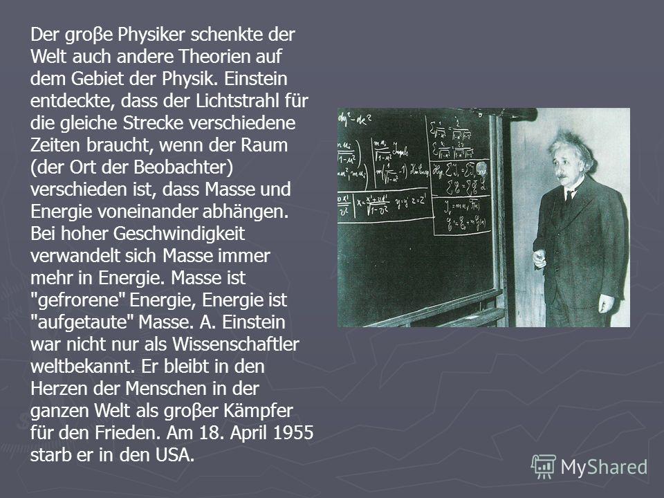Der groβe Physiker schenkte der Welt auch andere Theorien auf dem Gebiet der Physik. Einstein entdeckte, dass der Lichtstrahl für die gleiche Strecke verschiedene Zeiten braucht, wenn der Raum (der Ort der Beobachter) verschieden ist, dass Masse und