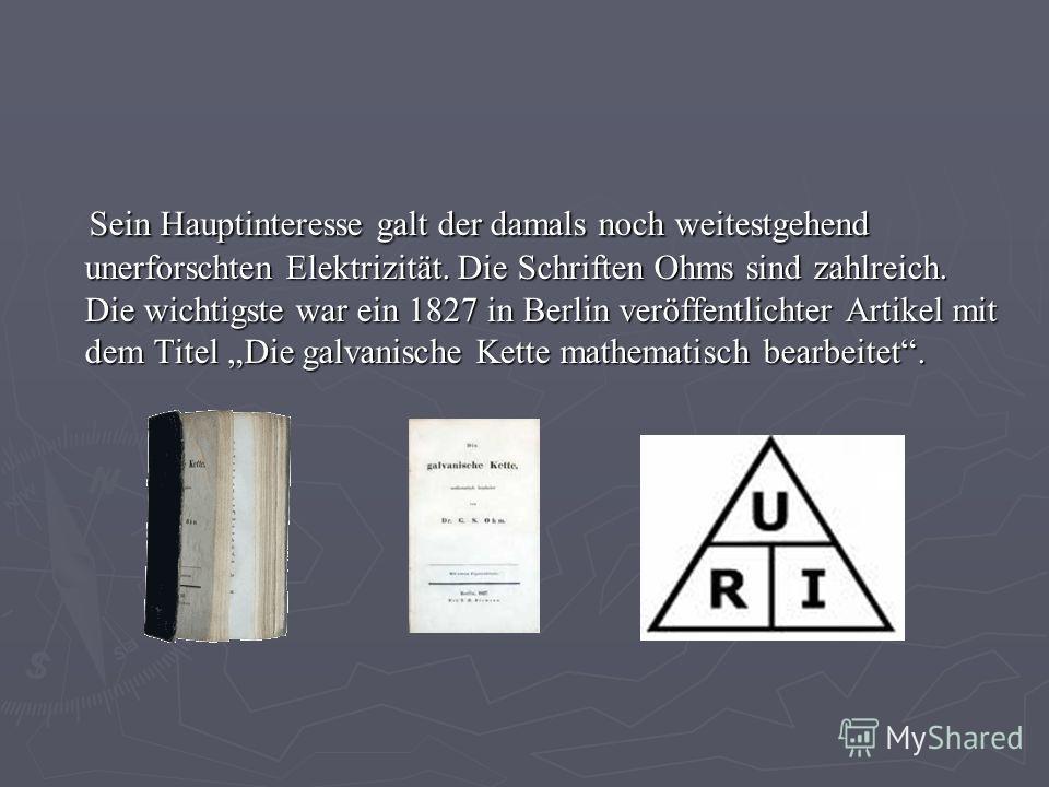 Sein Hauptinteresse galt der damals noch weitestgehend unerforschten Elektrizität. Die Schriften Ohms sind zahlreich. Die wichtigste war ein 1827 in Berlin veröffentlichter Artikel mit dem Titel Die galvanische Kette mathematisch bearbeitet. Sein Hau