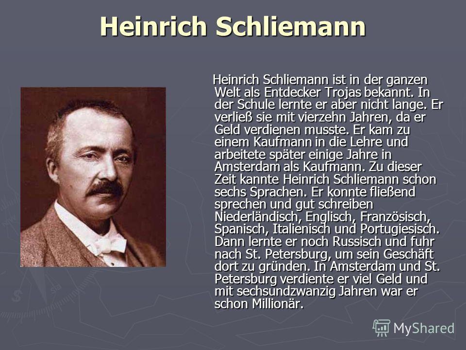 Heinrich Schliemann Heinrich Schliemann ist in der ganzen Welt als Entdecker Trojas bekannt. In der Schule lernte er aber nicht lange. Er verließ sie mit vierzehn Jahren, da er Geld verdienen musste. Er kam zu einem Kaufmann in die Lehre und arbeitet