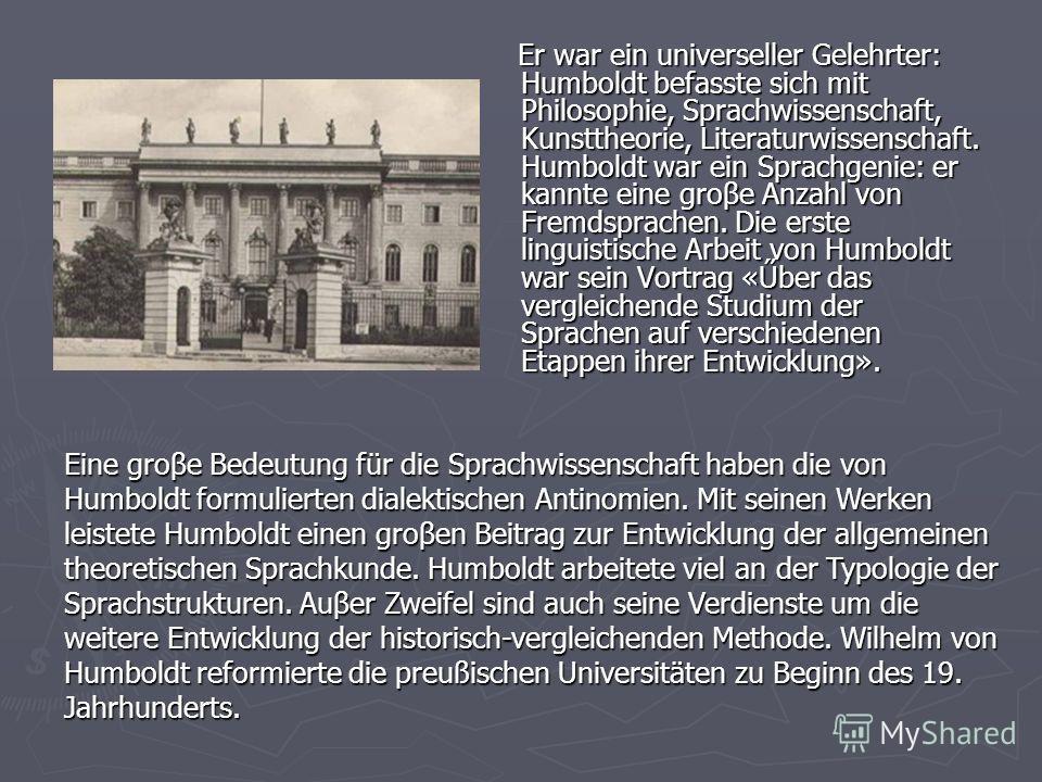 Er war ein universeller Gelehrter: Humboldt befasste sich mit Philosophie, Sprachwissenschaft, Kunsttheorie, Literaturwissenschaft. Humboldt war ein Sprachgenie: er kannte eine groβe Anzahl von Fremdsprachen. Die erste linguistische Arbeit von Humbol