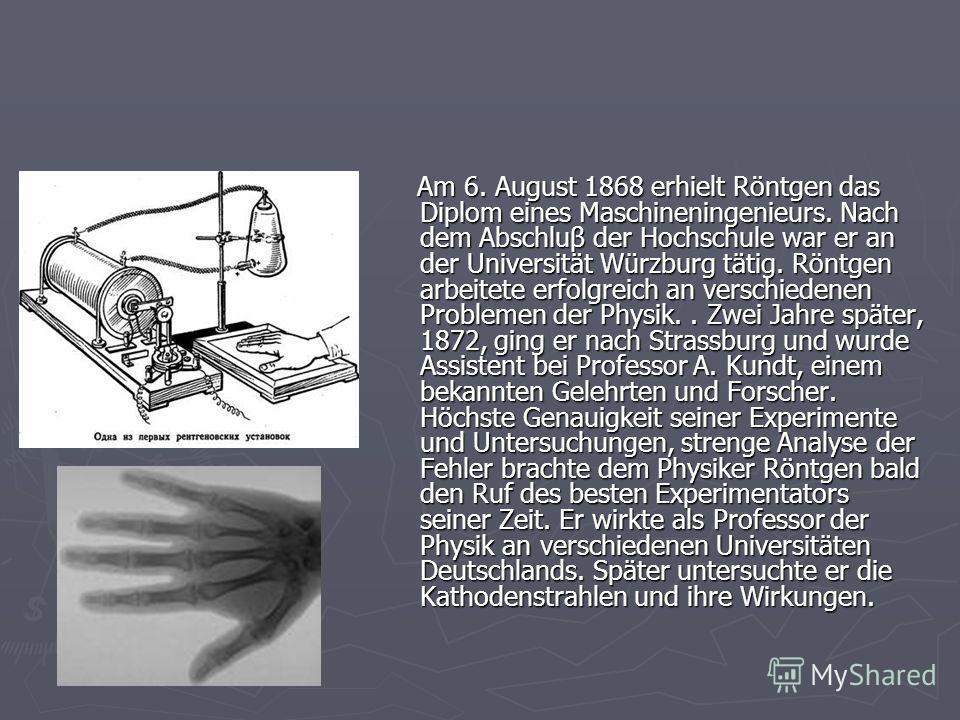 Am 6. August 1868 erhielt Röntgen das Diplom eines Maschineningenieurs. Nach dem Abschluβ der Hochschule war er an der Universität Würzburg tätig. Röntgen arbeitete erfolgreich an verschiedenen Problemen der Physik.. Zwei Jahre später, 1872, ging er