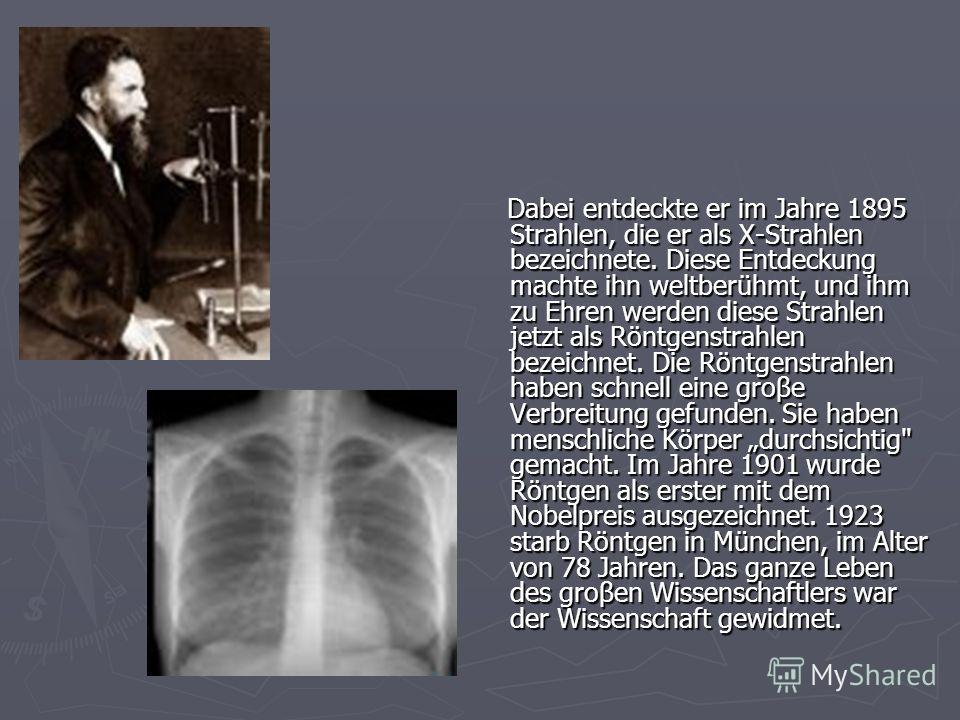 Dabei entdeckte er im Jahre 1895 Strahlen, die er als X-Strahlen bezeichnete. Diese Entdeckung machte ihn weltberühmt, und ihm zu Ehren werden diese Strahlen jetzt als Röntgenstrahlen bezeichnet. Die Röntgenstrahlen haben schnell eine groβe Verbreitu