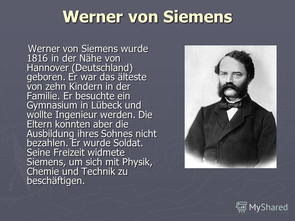 Werner von Siemens Werner von Siemens wurde 1816 in der Nähe von Hannover (Deutschland) geboren. Er war das älteste von zehn Kindern in der Familie. Er besuchte ein Gymnasium in Lübeck und wollte Ingenieur werden. Die Eltern konnten aber die Ausbildu