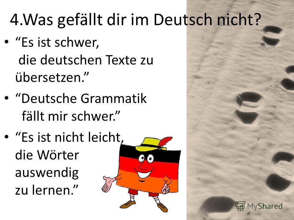 4.Was gefällt dir im Deutsch nicht? Es ist schwer, die deutschen Texte zu übersetzen. Deutsche Grammatik fällt mir schwer. Es ist nicht leicht, die Wörter auswendig zu lernen.