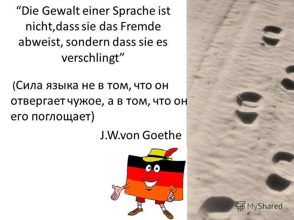 Die Gewalt einer Sprache ist nicht,dass sie das Fremde abweist, sondern dass sie es verschlingt ( Сила языка не в том, что он отвергает чужое, а в том, что он его поглощает) J.W.von Goethe