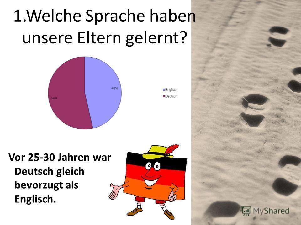 1.Welche Sprache haben unsere Eltern gelernt? Vor 25-30 Jahren war Deutsch gleich bevorzugt als Englisch.