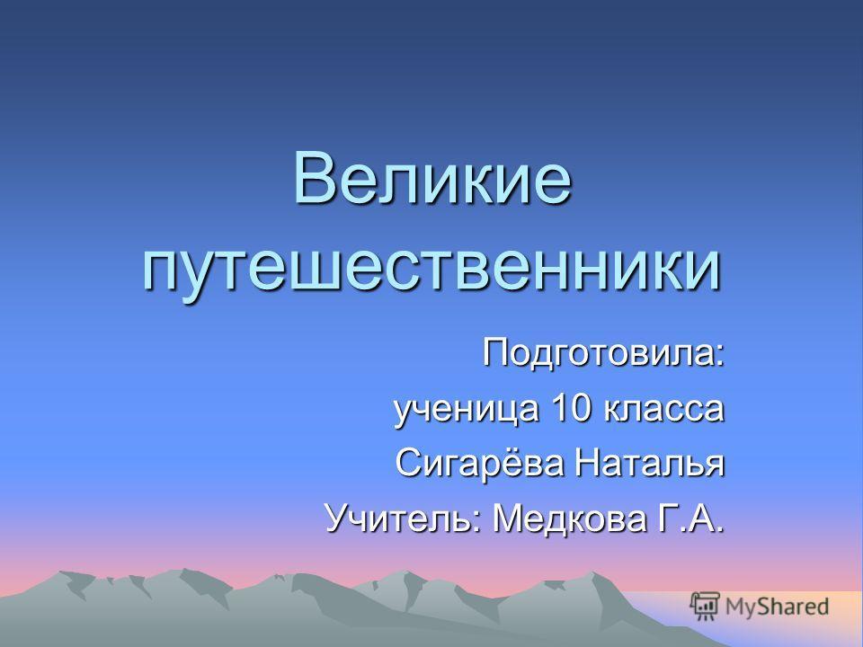 Великие путешественники Подготовила: ученица 10 класса Сигарёва Наталья Учитель: Медкова Г.А.