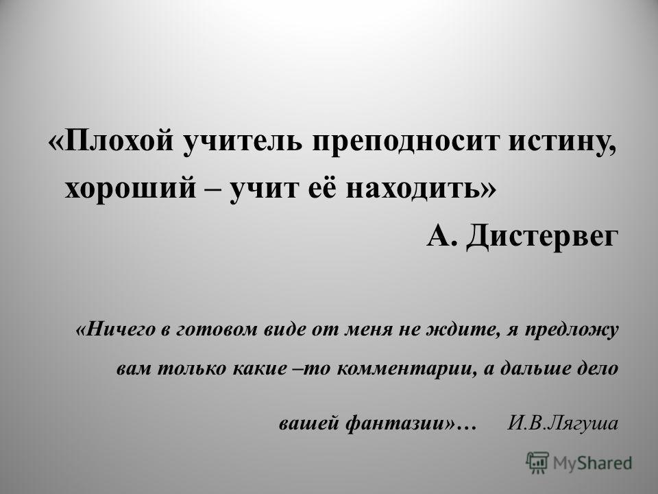 «Плохой учитель преподносит истину, хороший – учит её находить» А. Дистервег «Ничего в готовом виде от меня не ждите, я предложу вам только какие –то комментарии, а дальше дело вашей фантазии»… И.В.Лягуша