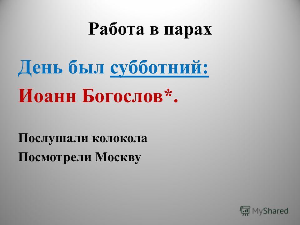 Работа в парах День был субботний: Иоанн Богослов*. Послушали колокола Посмотрели Москву
