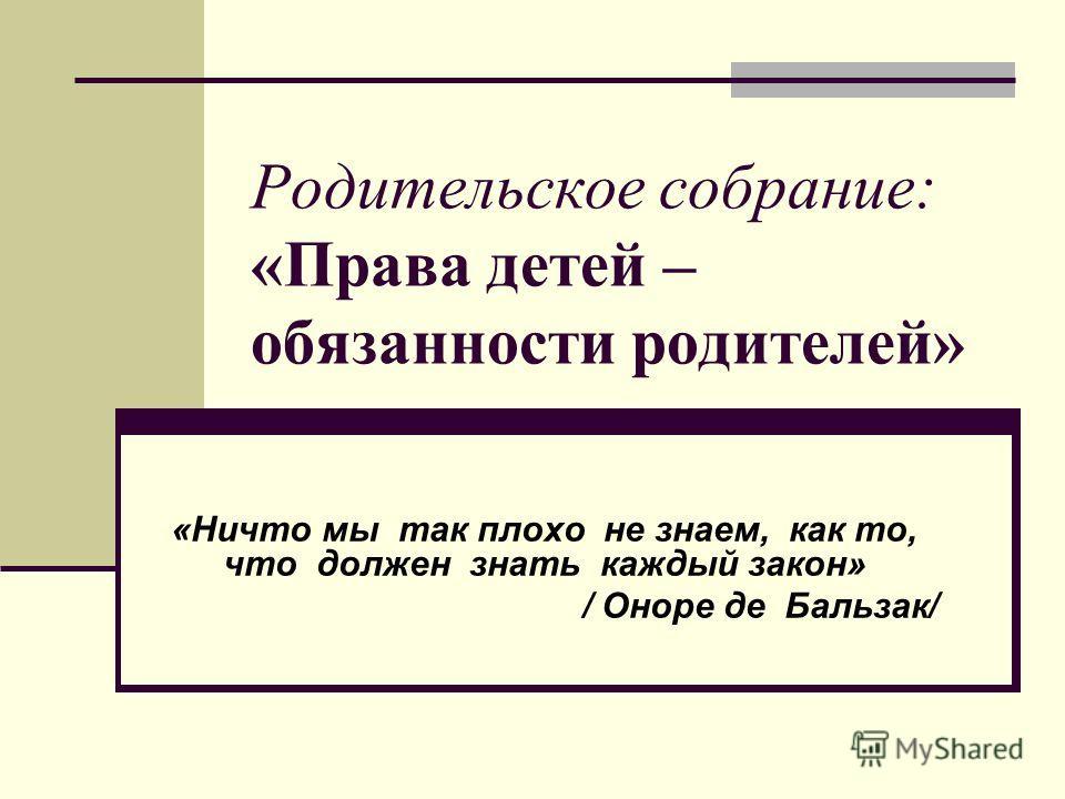 Родительское собрание: «Права детей – обязанности родителей» «Ничто мы так плохо не знаем, как то, что должен знать каждый закон» / Оноре де Бальзак/