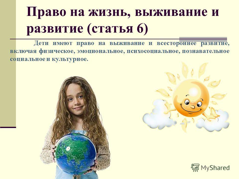 Право на жизнь, выживание и развитие (статья 6) Дети имеют право на выживание и всестороннее развитие, включая физическое, эмоциональное, психосоциальное, познавательное социальное и культурное.