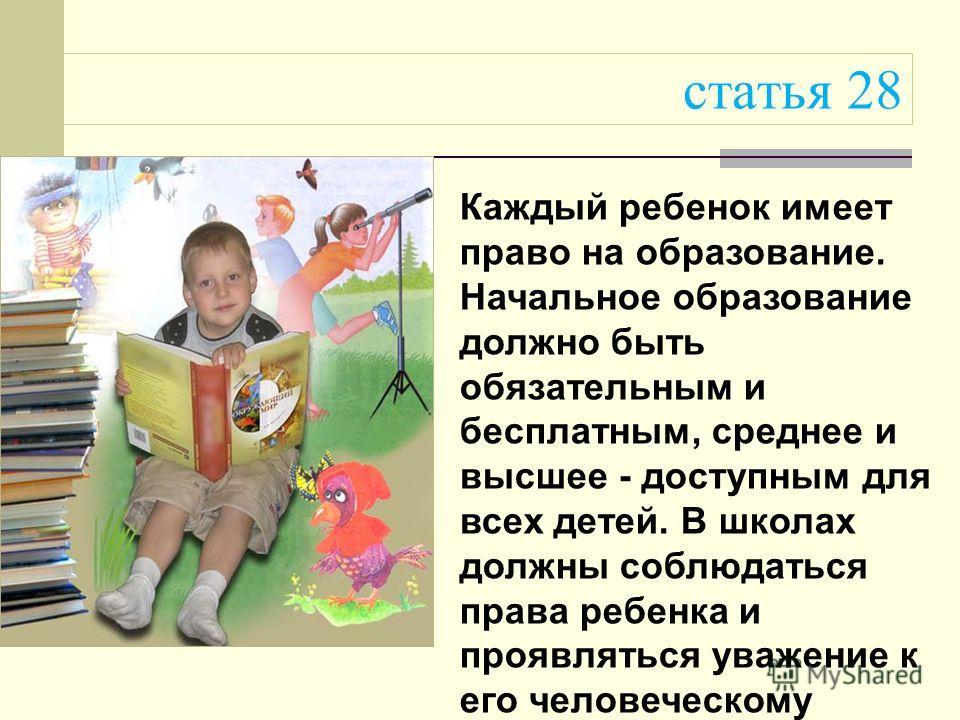 статья 28 Каждый ребенок имеет право на образование. Начальное образование должно быть обязательным и бесплатным, среднее и высшее - доступным для всех детей. В школах должны соблюдаться права ребенка и проявляться уважение к его человеческому достои