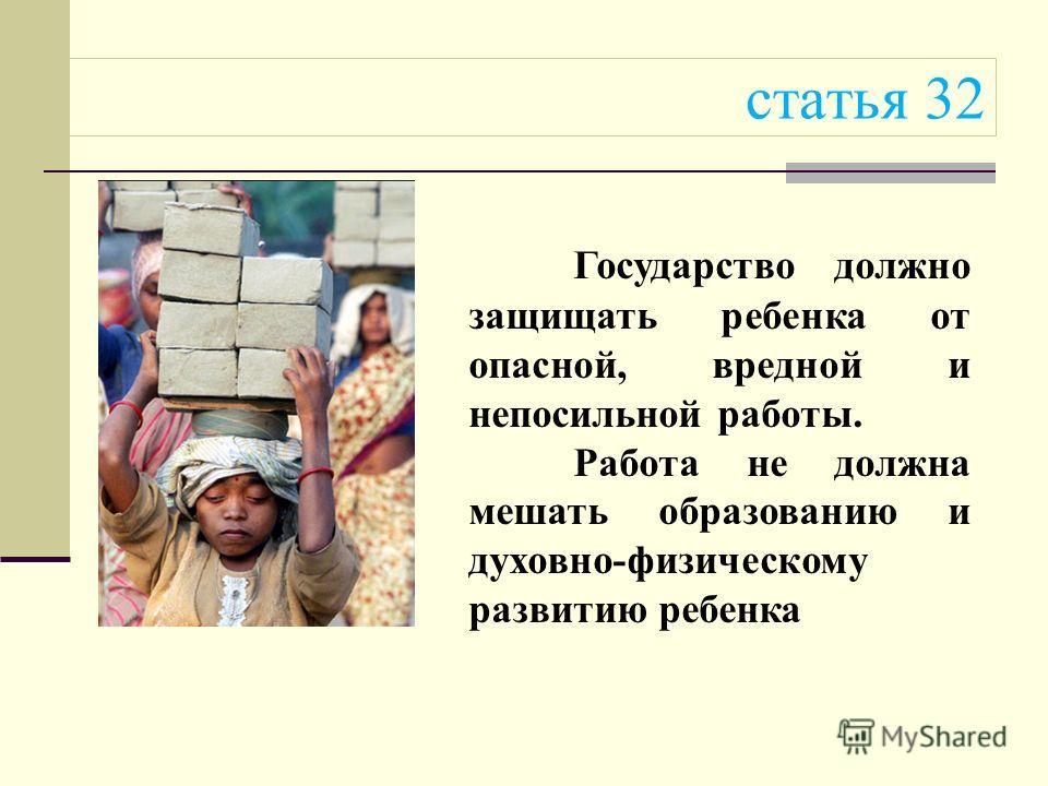 статья 32 Государство должно защищать ребенка от опасной, вредной и непосильной работы. Работа не должна мешать образованию и духовно-физическому развитию ребенка