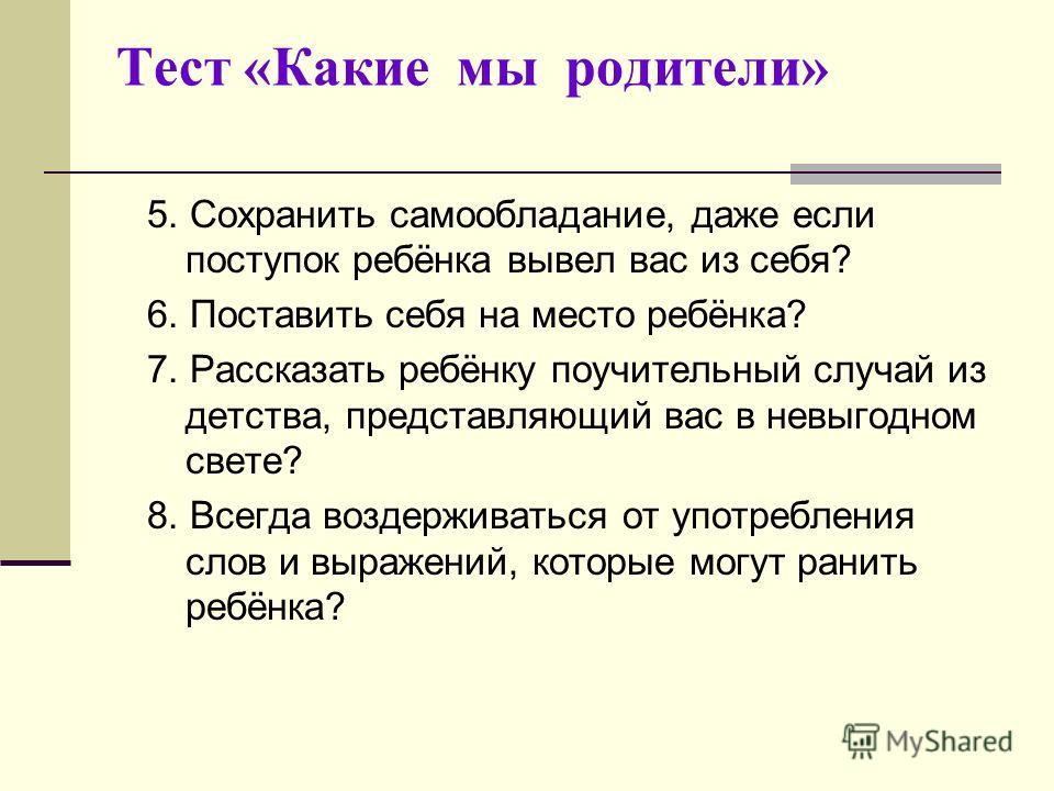 Тест «Какие мы родители» 5. Сохранить самообладание, даже если поступок ребёнка вывел вас из себя? 6. Поставить себя на место ребёнка? 7. Рассказать ребёнку поучительный случай из детства, представляющий вас в невыгодном свете? 8. Всегда воздерживать